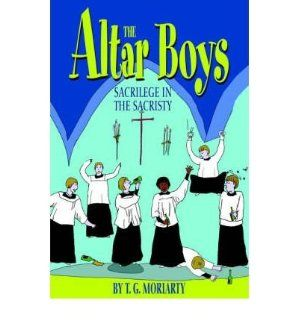 [ The Altar Boys: Sacrilege in the Sacristy [ THE ALTAR BOYS: SACRILEGE IN THE SACRISTY ] By Moriarty, T G ( Author )Jun 01 2004 Hardcover: T G Moriarty: Books