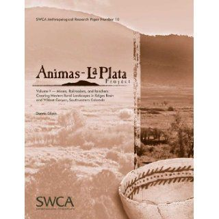 Animas La Plata Project Volume V: Miners, Railroaders, and Ranchers: Creating Western Rural Landscapes in Ridges Basin and Wildcat Canyon,Anthropological Research Paper Number 10): Dennis Gilpin: 9781931901208: Books