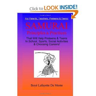 Samurai Principles & Practices: That will Help Preteens & Teens in School, Sports, Social Activities & Choosing Careers!: Boye Lafayette De Mente: 9780914778998: Books