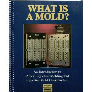 What Is a Mold? An Introduction to Plastic Injection Molding and Injection Mold Construction John Olsen, Len Graham, Karl Szanto Books