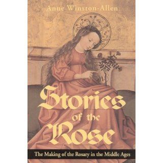 Stories of the Rose: The Making of the Rosary in the Middle Ages: Anne Winston Allen: 9780271016313: Books