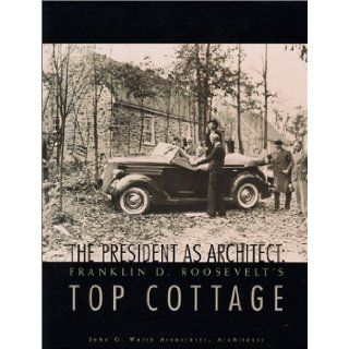 The President as Architect : Franklin D. Roosevelt's Top Cottage: John G. Waite Associates Architects: 9780962536830: Books