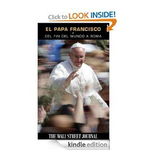 El Papa Francisco Del fin del mundo a Roma (Spanish Edition) eBook The Staff of The Wall Street Journal Kindle Store