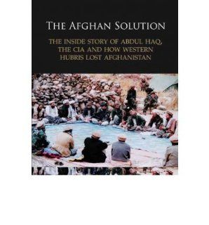 The Afghan Solution: The Inside Story of Abdul Haq, the CIA and How Western Hubris Lost Afghanistan (Hardback)   Common: By (author) Lucy Morgan Edwards: 0884788466063: Books