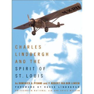 Charles Lindbergh and the Spirit of St. Louis: F. Robert Van Der Linden, Dominick A. Pisano, Reeve Lindbergh: Books