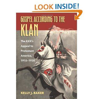 Gospel According to the Klan: The KKK's Appeal to Protestant America, 1915 1930 (Culture America): Kelly J. Baker: 9780700617920: Books