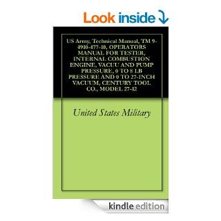 US Army, Technical Manual, TM 9 4910 477 10, OPERATORS MANUAL FOR TESTER, INTERNAL COMBUSTION ENGINE, VACUU AND PUMP PRESSURE, 0 TO 8 LB PRESSURE AND 0VACUUM, CENTURY TOOL CO., MODEL 27 12 eBook: United States Military, Delene Kvasnicka of Survivalebooks,