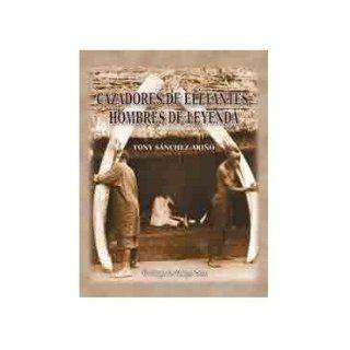 Cazadores De Elefantes, Hombres De Leyenda. Precio En Dolares: TONY SANCHEZ ARI�O, 1 TOMO: 9788493562335: Books
