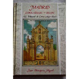 Madrid  judios, herejes y brujas: El Tribunal de Corte (1650 1820) (Serie Inquisitio) (Spanish Edition): Juan Blazquez Miguel: 9788487167034: Books
