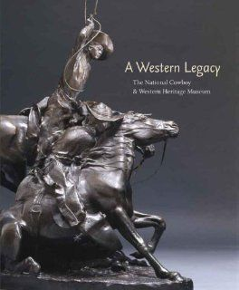 A Western Legacy: The National Cowboy and Western Heritage Museum (Western Legacies Series): Ed Muno, David Dary, Steven L. Grafe, Susan Hallsten McGarry, Charles E. Rand, Richard C. Rattenbury, Don Reeves: 9780806137285: Books