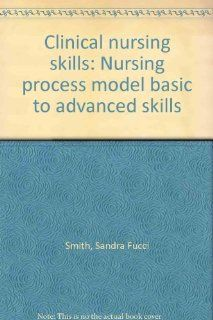 Clinical Nursing Skills: Nursing Process Model Basic to Advanced Skills: Sandra Fucci Smith, Donna Duell: 9780917010316: Books