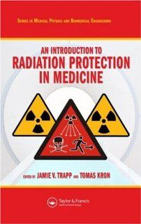 An Introduction to Radiation Protection in Medicine (Series in Medical Physics and Biomedical Engineering) (9781584889649) Jamie V. Trapp, Tomas Kron Books