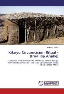 Kikuyu Circumcision Ritual   (Irua Ria Anake): Transition from Boyhood to Manhood among Kikuyu Men: The Experience of the Male Circumcision Ritual in Sub Sahara Africa: Michael Mbito: 9783846557563: Books