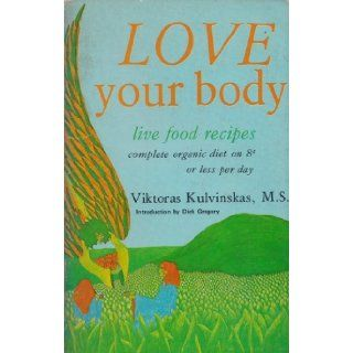 Love Your Body   Live Food Recipes (Complete Organic Diet on 8 cents or Less Per Day) Viktoras Kulvinskas MS Books