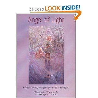 Angel of Light: A Personal Journey Through Imagination to Find the Spirit: Richard James Cook: 9780965916455: Books