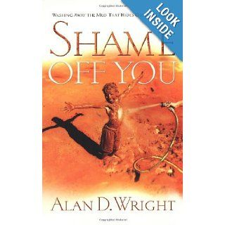 Shame Off You:Washing Away The Mud That Hides Our True Selves: Alan D. Wright: 9781590524763: Books
