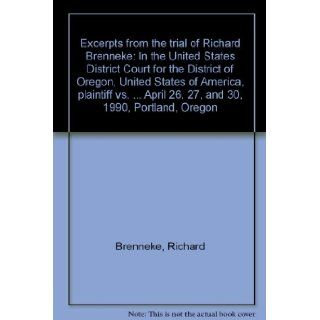 Excerpts from the trial of Richard Brenneke In the United States District Court for the District of Oregon, United States of America, plaintiff vs.April 26, 27, and 30, 1990, Portland, Oregon Richard Brenneke Books