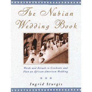 The Nubian Wedding Book Words and Rituals to Celebrate and Plan an African American Wedding Ingrid Sturgis 9780517705018 Books