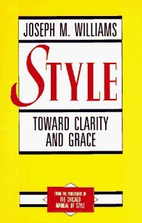 Style Toward Clarity and Grace (Chicago Guides to Writing, Editing, and Publishing) (9780226899152) Joseph M. Williams Books