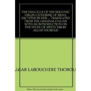 THE DIALOGUE OF THE SERAPHIC VIRGIN CATHERINE OF SIENA, DICTATED BY HERTRANSLATED FROM THE ORIGINAL ITALIAN WITH AN INTRODUCTION ON THE STUDY OF MYSTICISM BY ALGAR THOROLD ALGAR LABOUCHERE THOROLD Books