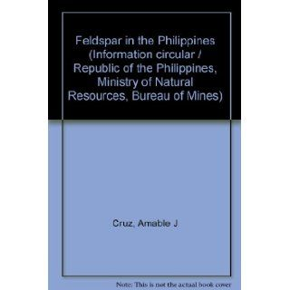 Feldspar in the Philippines (Information circular / Republic of the Philippines, Ministry of Natural Resources, Bureau of Mines): Amable J Cruz: Books