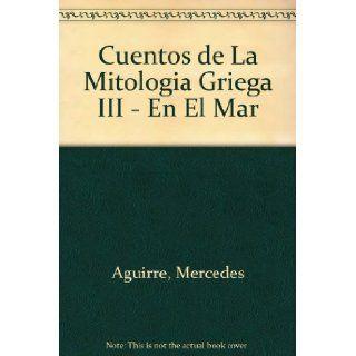 Cuentos de La Mitologia Griega III   En El Mar (Spanish Edition): Mercedes Aguirre, Alicia Esteban: 9788479602154: Books