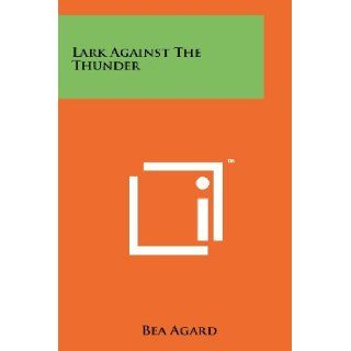 Lark Against The Thunder: Bea Agard: 9781258190453: Books