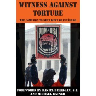 Witness Against Torture: The Campaign to Shut Down Guantanamo: Witness Against Torture, Anna J. Brown, Matthew W. Daloisio, Michael Stewart Foley, Patrick Stanley, Matthew Vogel: 9781607255079: Books