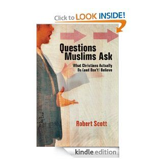 Questions Muslims Ask: What Christians Actually Do (and Don't) Believe   Kindle edition by Robert Scott. Religion & Spirituality Kindle eBooks @ .