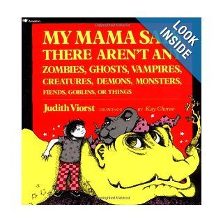 My Mama Says There Aren't Any Zombies, Ghosts, Vampires, Creatures, Demons, Monsters, Fiends, Goblins, or Things: Judith Viorst, Kay Chorao: 9780689712043: Books