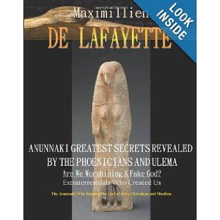 Anunnaki Greatest Secrets Revealed By The Phoenicians And Ulema. Are We Worshiping A Fake God?: Extraterrestrials Who Created Us. The Anunnaki Who Became The God Of Jews, Christians And Muslims: Maximillien De Lafayette: 9781438215921: Books