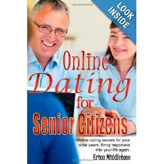 Online Dating for Senior Citizens: Online dating secrets for your older years. Bring happiness into your life again.: Erica Middletone: 9781452840628: Books