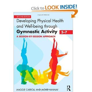 Developing Physical Health and Well Being through Gymnastic Activity (5 7): A Session by Session Approach (9780415591065): Maggie Carroll, Jackie Hannay: Books
