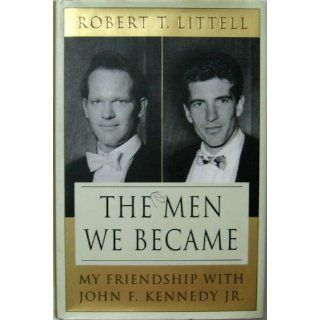 The Men We Became: My Friendship with John F. Kennedy, Jr.: Robert T. Littell: 9780312324766: Books