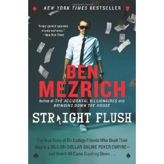 Straight Flush: The True Story of Six College Friends Who Dealt Their Way to a Billion Dollar Online Poker Empire  and How It All Came Crashing Down . . .: Ben Mezrich: 9780062240101: Books