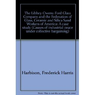 The Libbey Owens Ford Glass Company and the Federation of Glass, Ceramic and Silica Sand Workers of America A Case Study (Causes of Industrial Peace Under Collective Bargaining) Frederick Harris Harbison Books