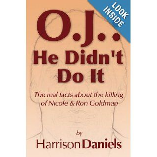 O.J. He Didn't Do It The real facts about the killing of Nicole & Ron Goldman Harrison Daniels 9781441551818 Books