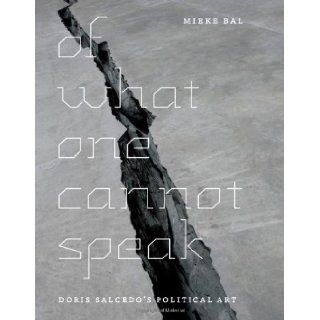 Of What One Cannot Speak Doris Salcedo's Political Art Mieke Bal 9780226035789 Books