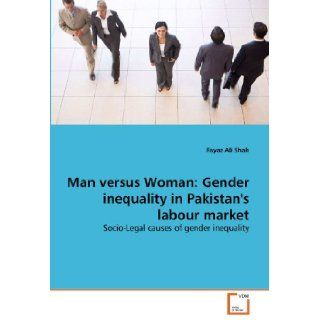 Man versus Woman: Gender inequality in Pakistan's labour market: Socio Legal causes of gender inequality: Fayaz Ali Shah: 9783639350340: Books