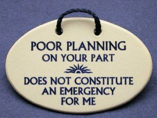 Poor planning on your part does not constitute an emergency for me. Mountain Meadows ceramic plaques and wall signs with funny saying or quote. Made by Mountain Meadows in the USA.   Home And Garden Products