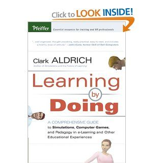 Learning by Doing A Comprehensive Guide to Simulations, Computer Games, and Pedagogy in e Learning and Other Educational Experiences Clark Aldrich 9780787977351 Books