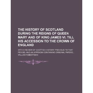 The History of Scotland During the Reigns of Queen Mary and of King James VI. Till His Accession to the Crown of England; With a Review of Scottish Hi William Robertson 9781235787881 Books