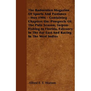 The Badminton Magazine Of Sports And Pastimes   May 1906   Containing Chapters On: Prospects Of The Polo Season, Tarpon Fishing In Florida, Falconry In The Far East And Racing In The West Indies: Alfred E. T. Watson: 9781445522579: Books