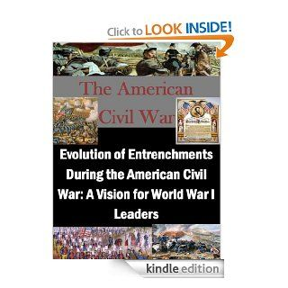 Evolution of Entrenchments During the American Civil War A Vision for World War I Leaders eBook John M. Gates, U.S. Army War College, Kurtis Toppert Kindle Store