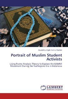 Portrait of Muslim Student Activists Using Frame Analysis Theory to Explore the KAMMI Movement During the Yudhoyono Era in Indonesia Arundina Dijah Retno Pratiwi 9783846545348 Books