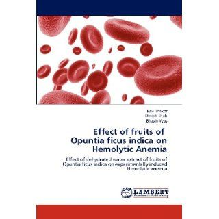Effect of fruits of Opuntia ficus indica on Hemolytic Anemia: Effect of dehydrated water extract of fruits of Opuntia ficus indica on experimentally induced Hemolytic anemia: Ravi Thaker, Dinesh Shah, Bhavin Vyas: 9783659143359: Books