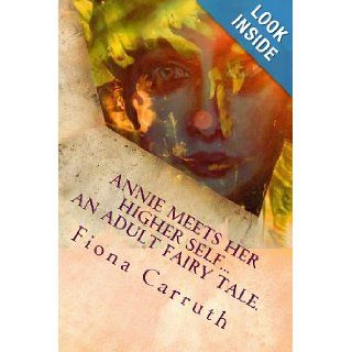 Annie Meets Her Higher SelfAn Adult Fairy Tale. With A Happy Ending, Plus Extras. Illustrated Comic Verse. Ms Fiona Louise Carruth 9781492971160 Books