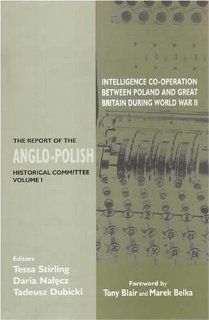 Intelligence Co Operation Between Poland and Great Britain During World War II: The Report Of The Anglo Polish Historical Committee (Government Official History Series): Tessa Stirling, Daria Nalecz, Tadeusz Dubicki, Tony Blair, Marek Belka: 9780853036562: