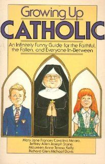 Growing up Catholic : An Infinitely Funny Guide for the Faithful, the Fallen, and Everyone In Between: Mary Jane Frances Cavolina Meara, Jeffrey Allen Joseph Stone, Maureen Anne Teresa Kelly, Richard Glen Michael Davis: Books
