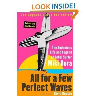 All for a Few Perfect Waves: The Audacious Life and Legend of Rebel Surfer Miki Dora: David Rensin: 9780060773335: Books
